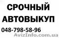 Срочный выкуп вашего авто.798-58-96.Одесса